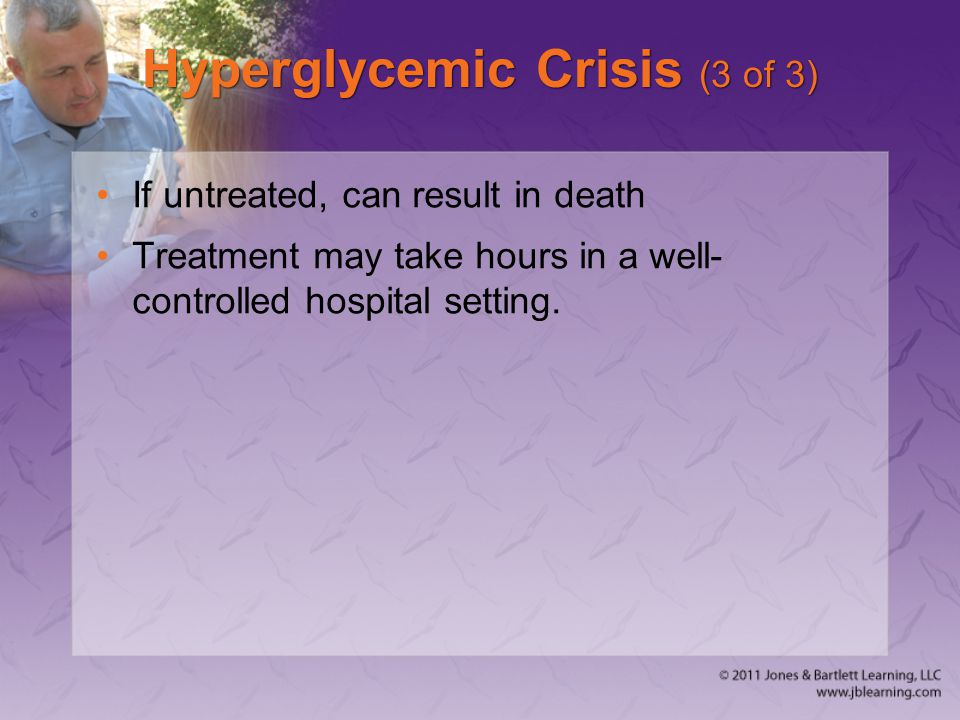Hyperglycemic Crisis (3 of 3) If untreated, can result in death Treatment may take hours in a well- controlled hospital setting.