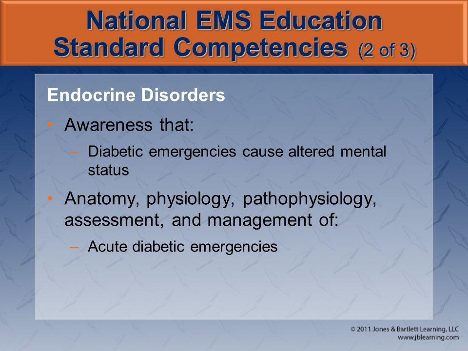 National EMS Education Standard Competencies (2 of 3) Endocrine Disorders Awareness that: –Diabetic emergencies cause altered mental status Anatomy, p