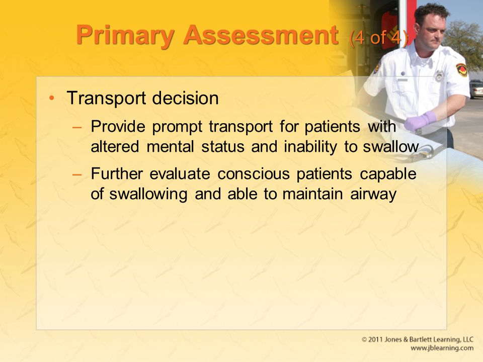 Primary Assessment (4 of 4) Transport decision –Provide prompt transport for patients with altered mental status and inability to swallow –Further eva