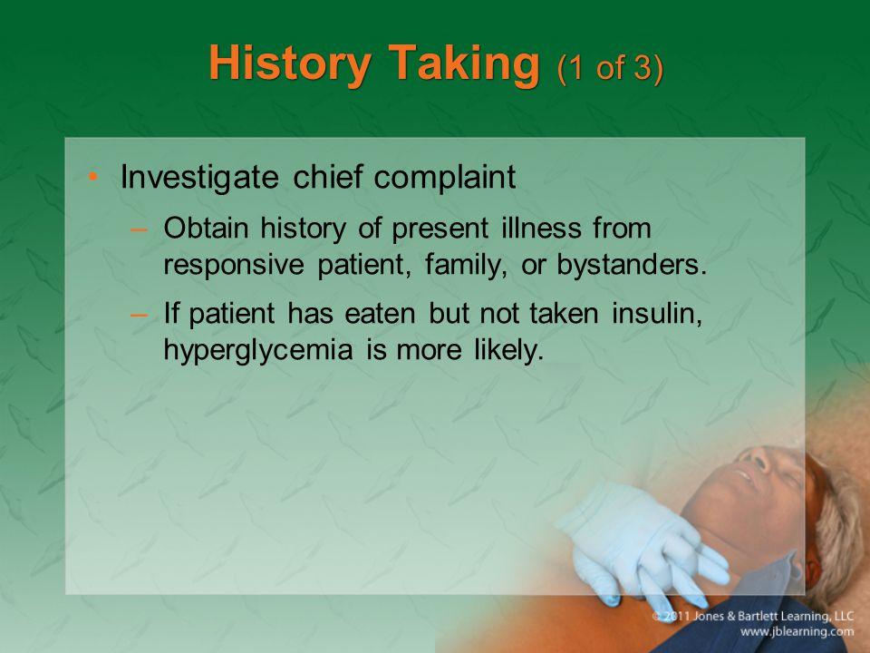 History Taking (1 of 3) Investigate chief complaint –Obtain history of present illness from responsive patient, family, or bystanders. –If patient has