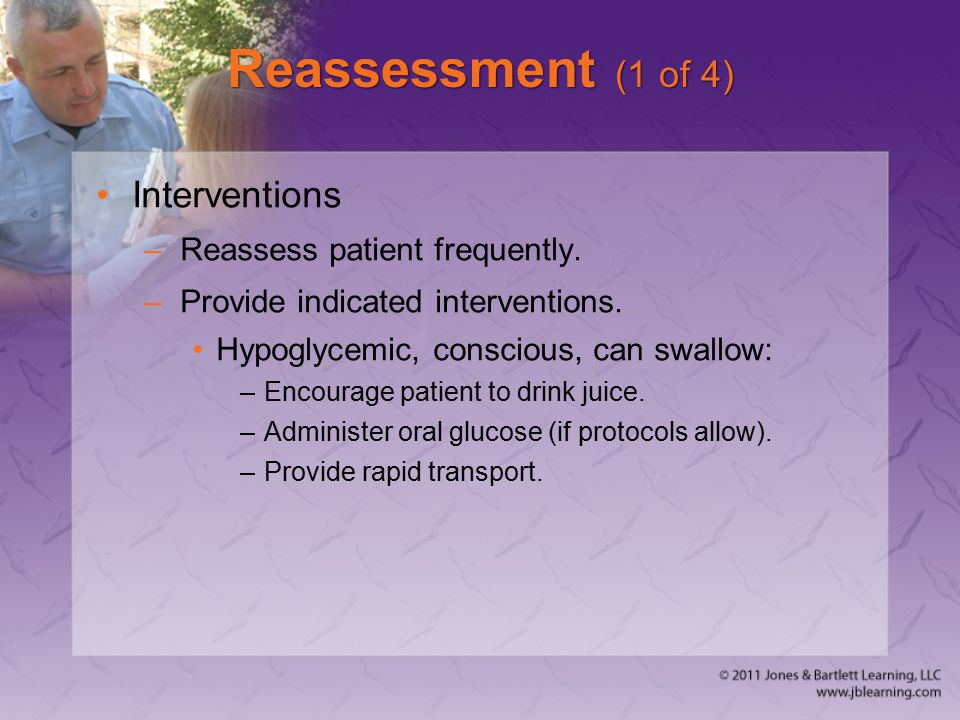 Reassessment (1 of 4) Interventions –Reassess patient frequently. –Provide indicated interventions. Hypoglycemic, conscious, can swallow: –Encourage p