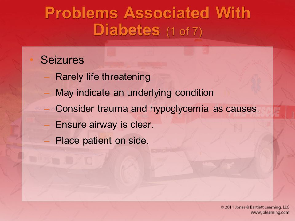 Problems Associated With Diabetes (1 of 7) Seizures –Rarely life threatening –May indicate an underlying condition –Consider trauma and hypoglycemia a