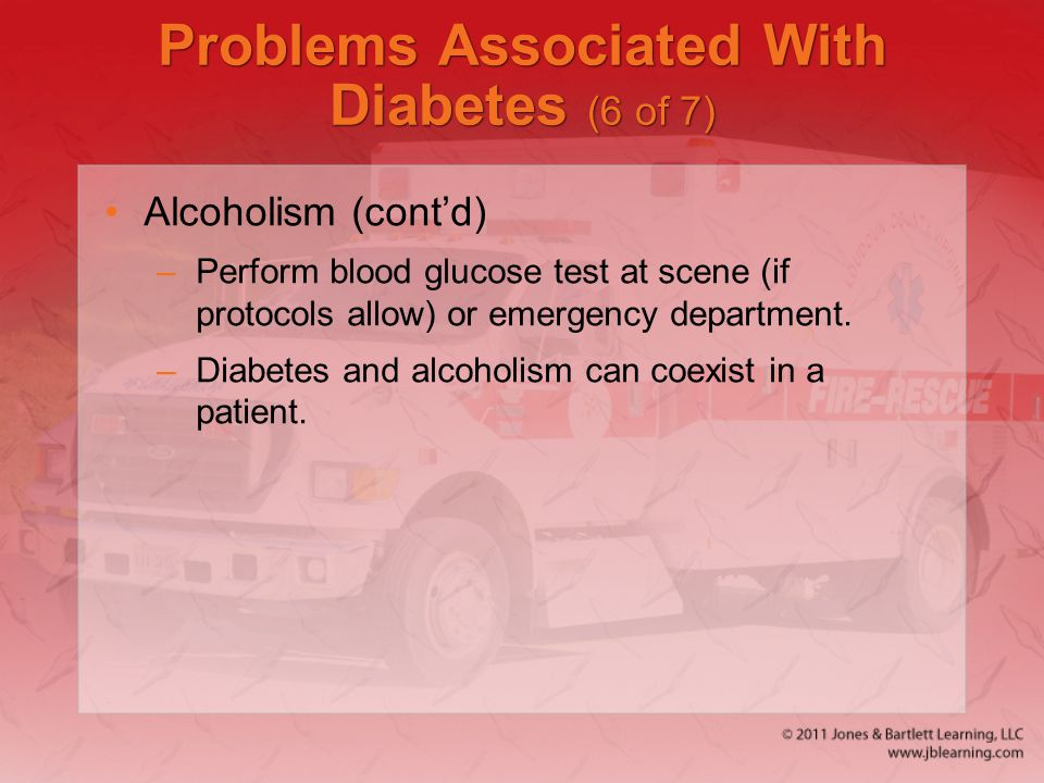 Problems Associated With Diabetes (6 of 7) Alcoholism (cont'd) –Perform blood glucose test at scene (if protocols allow) or emergency department. –Dia