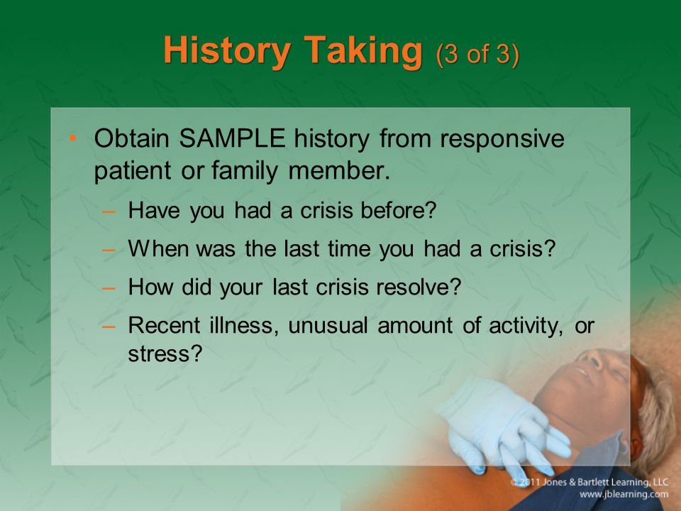 History Taking (3 of 3) Obtain SAMPLE history from responsive patient or family member. –Have you had a crisis before? –When was the last time you had