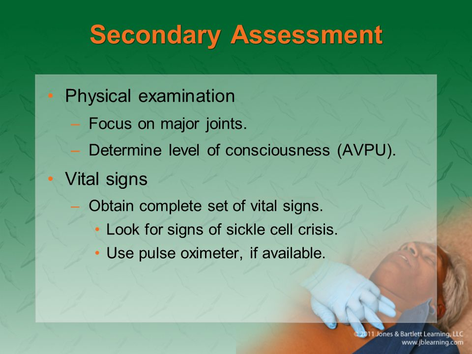 Secondary Assessment Physical examination –Focus on major joints. –Determine level of consciousness (AVPU). Vital signs –Obtain complete set of vital