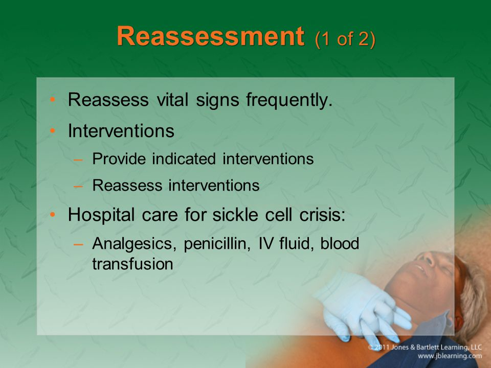 Reassessment (1 of 2) Reassess vital signs frequently. Interventions –Provide indicated interventions –Reassess interventions Hospital care for sickle