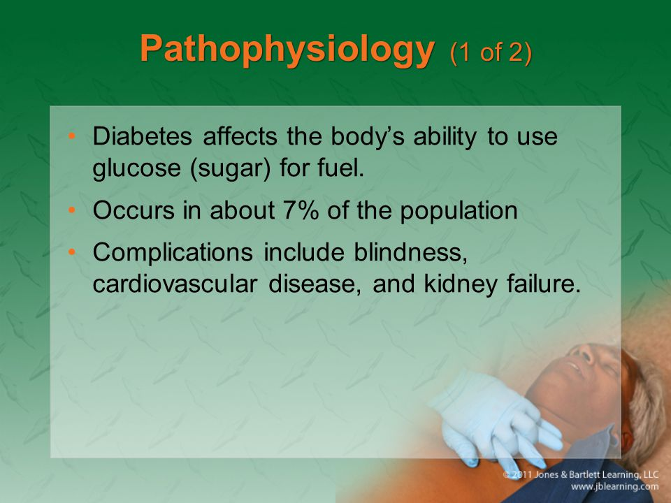 Pathophysiology (1 of 2) Diabetes affects the body's ability to use glucose (sugar) for fuel. Occurs in about 7% of the population Complications inclu