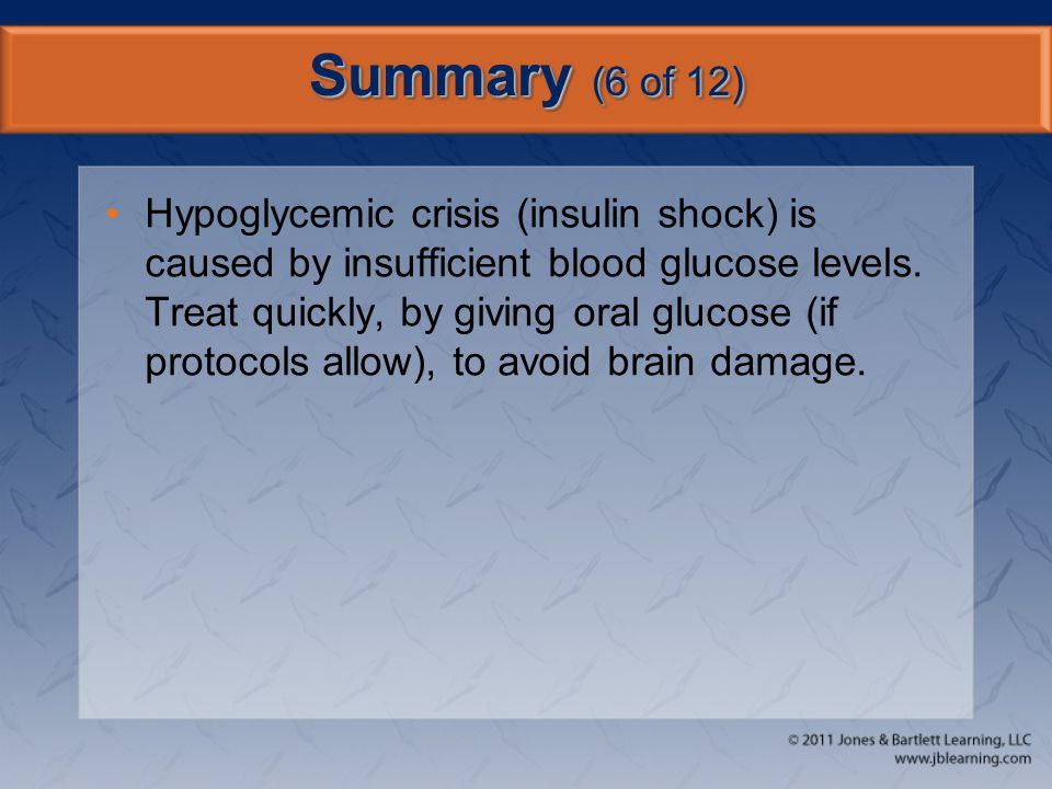 Summary (6 of 12) Hypoglycemic crisis (insulin shock) is caused by insufficient blood glucose levels. Treat quickly, by giving oral glucose (if protoc