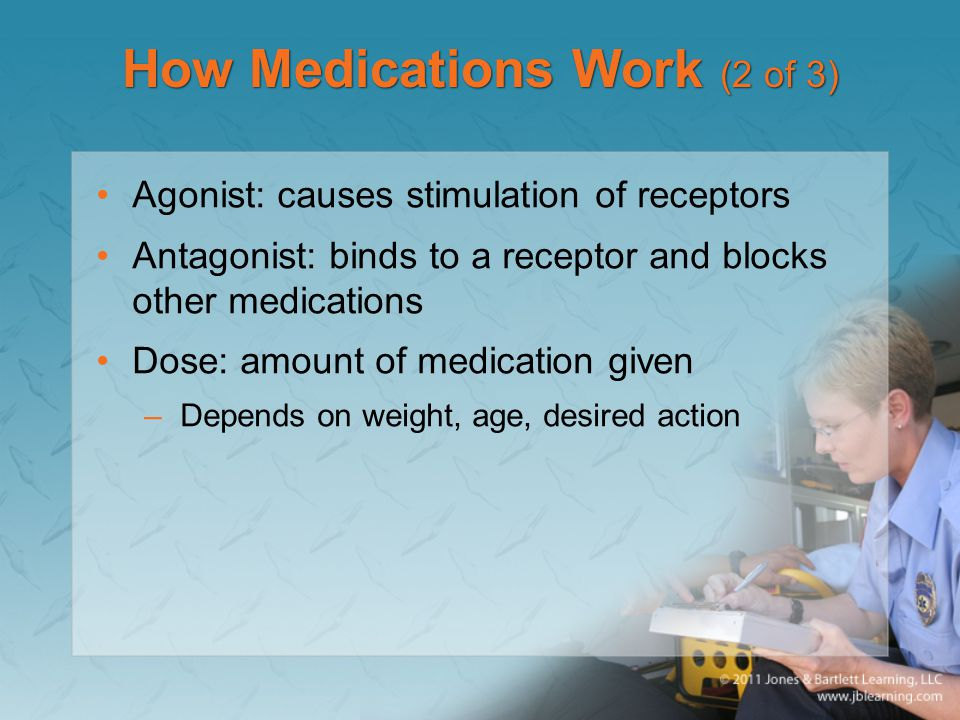 How Medications Work (2 of 3) Agonist: causes stimulation of receptors Antagonist: binds to a receptor and blocks other medications Dose: amount of me