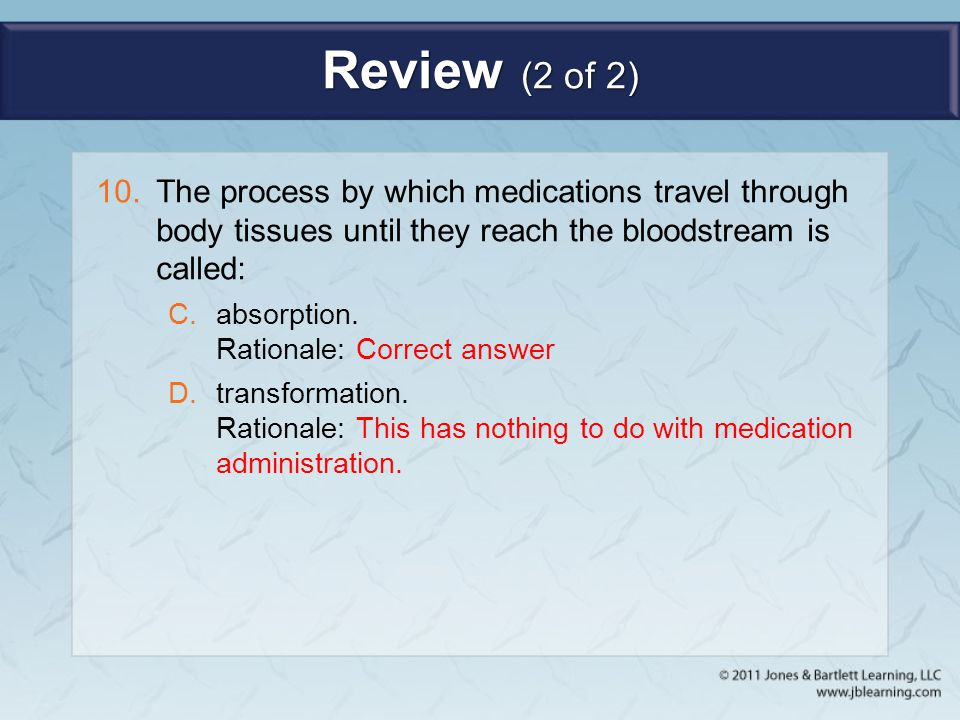 Review (2 of 2) 10.The process by which medications travel through body tissues until they reach the bloodstream is called: C.absorption. Rationale: C