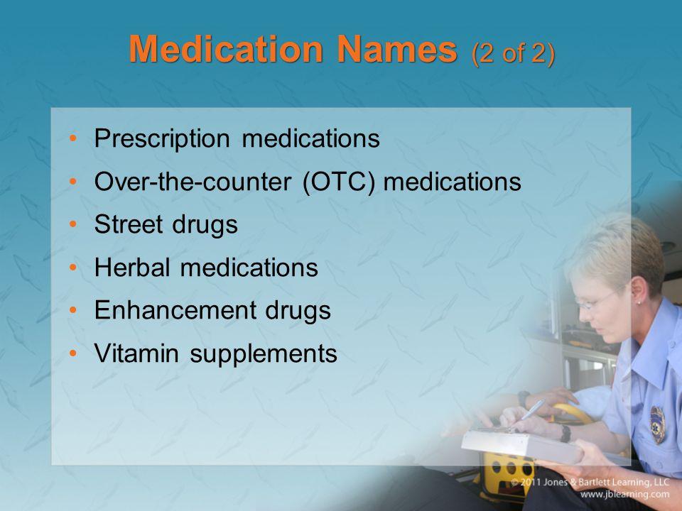 Medication Names (2 of 2) Prescription medications Over-the-counter (OTC) medications Street drugs Herbal medications Enhancement drugs Vitamin supple