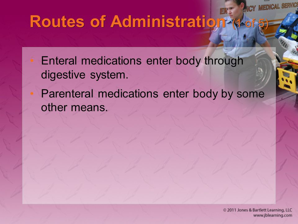 Routes of Administration (1 of 5) Enteral medications enter body through digestive system. Parenteral medications enter body by some other means.