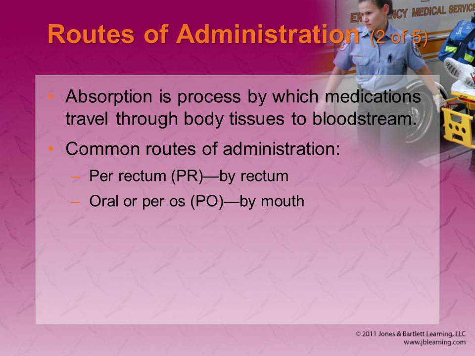 Routes of Administration (2 of 5) Absorption is process by which medications travel through body tissues to bloodstream. Common routes of administrati