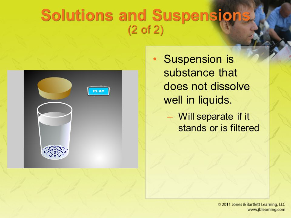 Solutions and Suspensions (2 of 2) Suspension is substance that does not dissolve well in liquids. –Will separate if it stands or is filtered