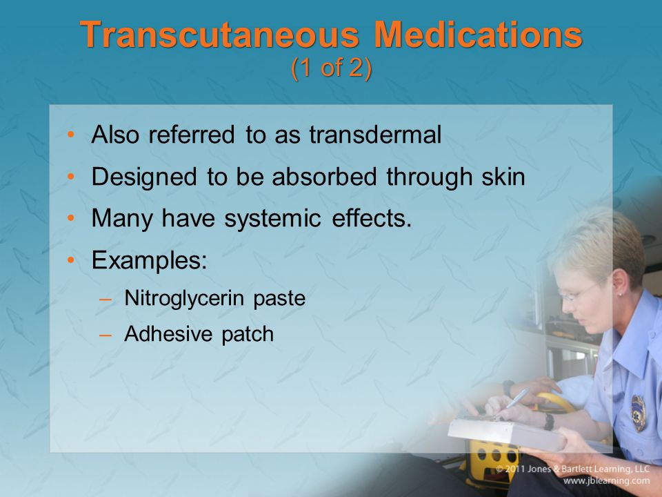 Transcutaneous Medications (1 of 2) Also referred to as transdermal Designed to be absorbed through skin Many have systemic effects. Examples: –Nitrog