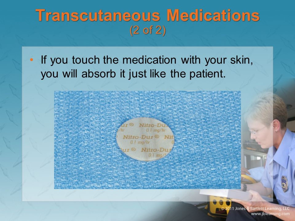Transcutaneous Medications (2 of 2) If you touch the medication with your skin, you will absorb it just like the patient.