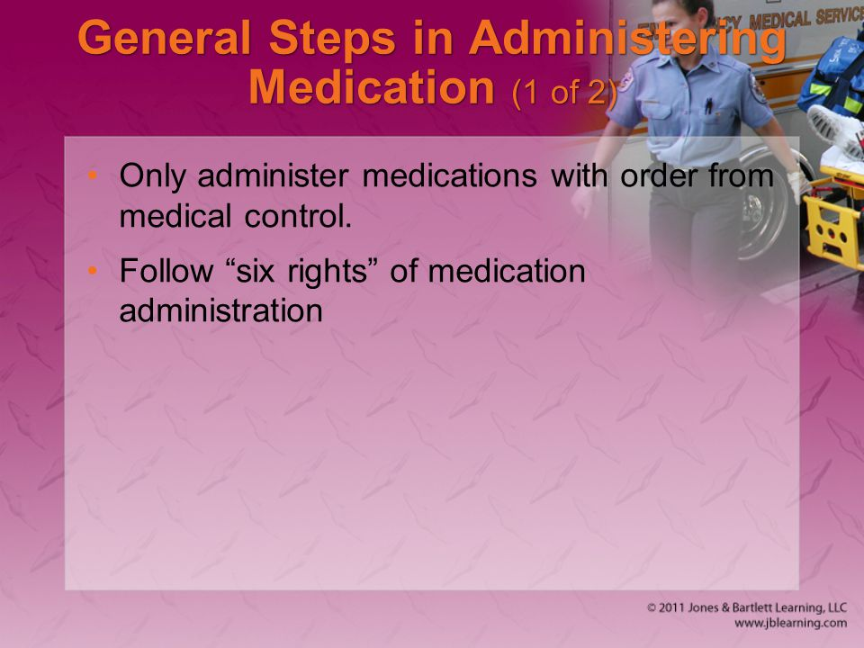 """General Steps in Administering Medication (1 of 2) Only administer medications with order from medical control. Follow """"six rights"""" of medication admi"""