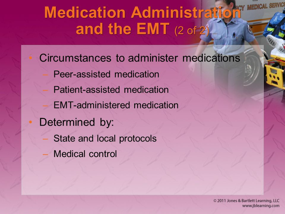 Medication Administration and the EMT (2 of 2) Circumstances to administer medications –Peer-assisted medication –Patient-assisted medication –EMT-adm