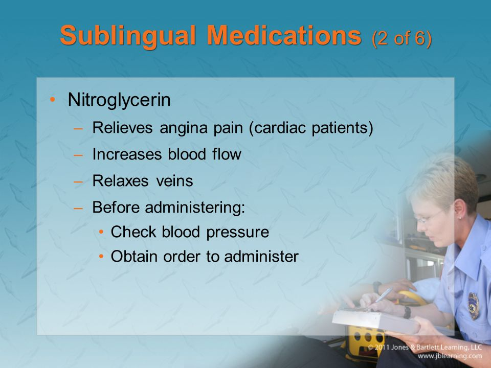 Sublingual Medications (2 of 6) Nitroglycerin –Relieves angina pain (cardiac patients) –Increases blood flow –Relaxes veins –Before administering: Che