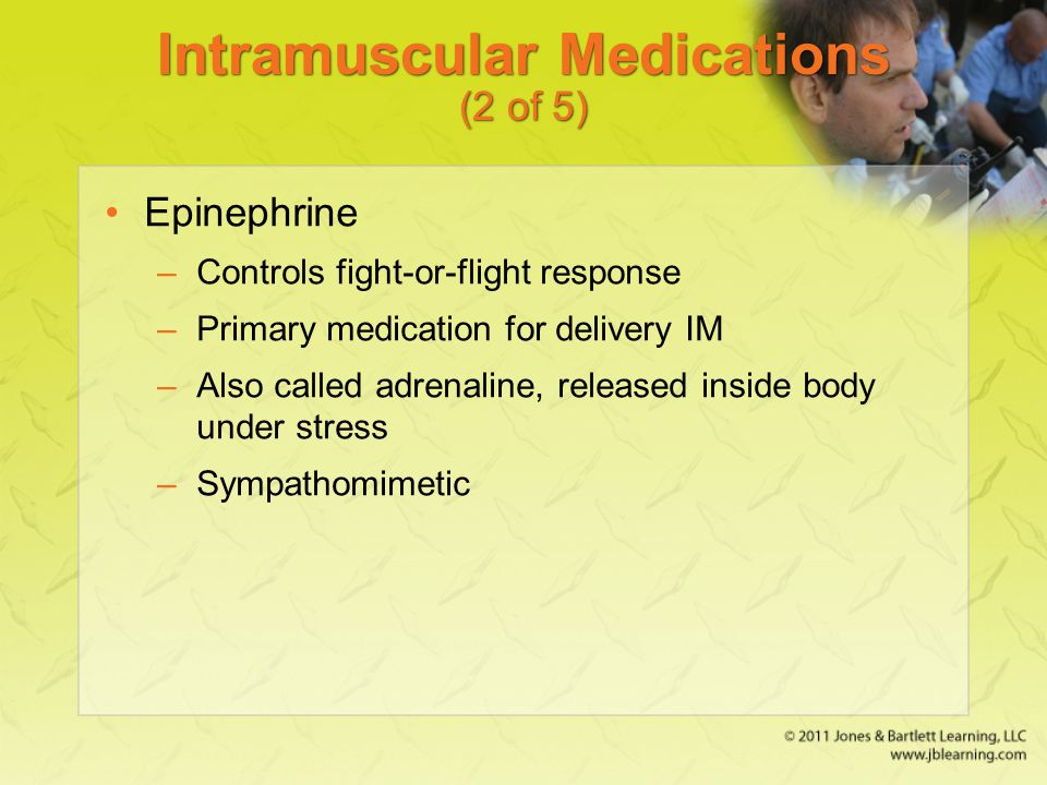 Intramuscular Medications (2 of 5) Epinephrine –Controls fight-or-flight response –Primary medication for delivery IM –Also called adrenaline, release
