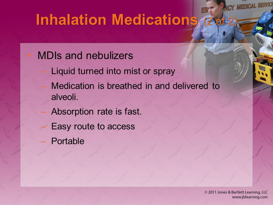 Inhalation Medications (2 of 2) MDIs and nebulizers –Liquid turned into mist or spray –Medication is breathed in and delivered to alveoli. –Absorption