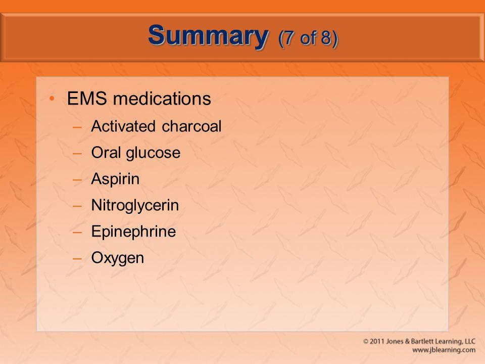 Summary (7 of 8) EMS medications –Activated charcoal –Oral glucose –Aspirin –Nitroglycerin –Epinephrine –Oxygen