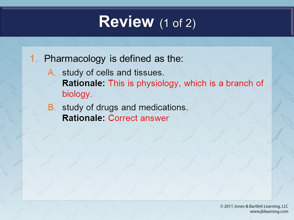 Review (1 of 2) 1.Pharmacology is defined as the: A.study of cells and tissues. Rationale: This is physiology, which is a branch of biology. B.study o