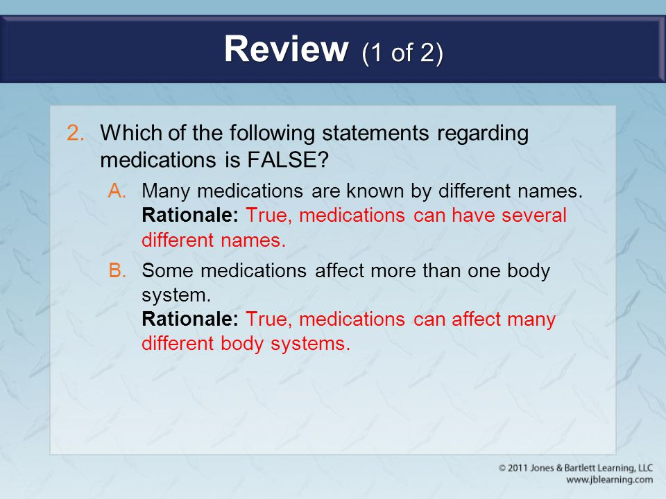 Review (1 of 2) 2.Which of the following statements regarding medications is FALSE? A.Many medications are known by different names. Rationale: True,