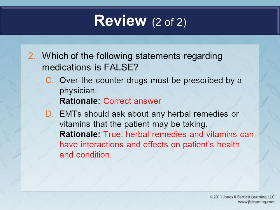 Review (2 of 2) 2.Which of the following statements regarding medications is FALSE? C.Over-the-counter drugs must be prescribed by a physician. Ration