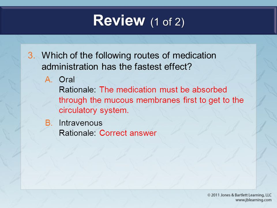 Review (1 of 2) 3.Which of the following routes of medication administration has the fastest effect? A.Oral Rationale: The medication must be absorbed