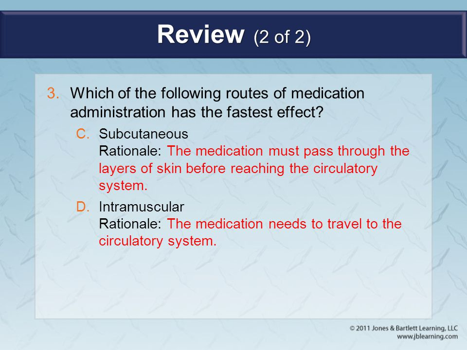 Review (2 of 2) 3.Which of the following routes of medication administration has the fastest effect? C.Subcutaneous Rationale: The medication must pas