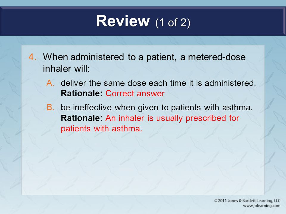 Review (1 of 2) 4.When administered to a patient, a metered-dose inhaler will: A.deliver the same dose each time it is administered. Rationale: Correc
