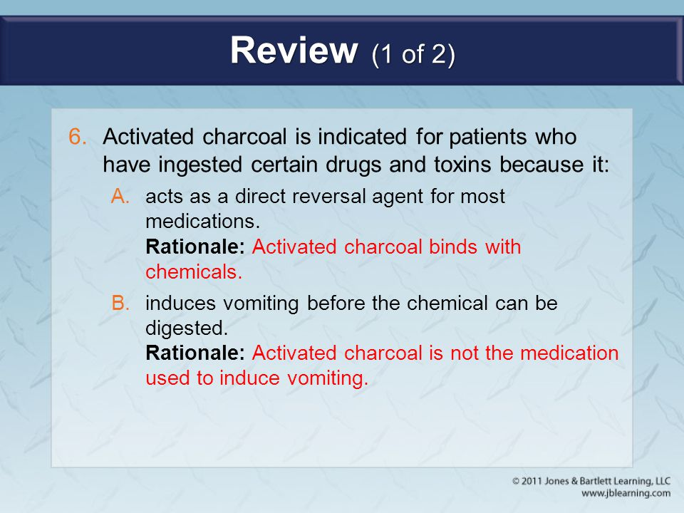 Review (1 of 2) 6.Activated charcoal is indicated for patients who have ingested certain drugs and toxins because it: A.acts as a direct reversal agen