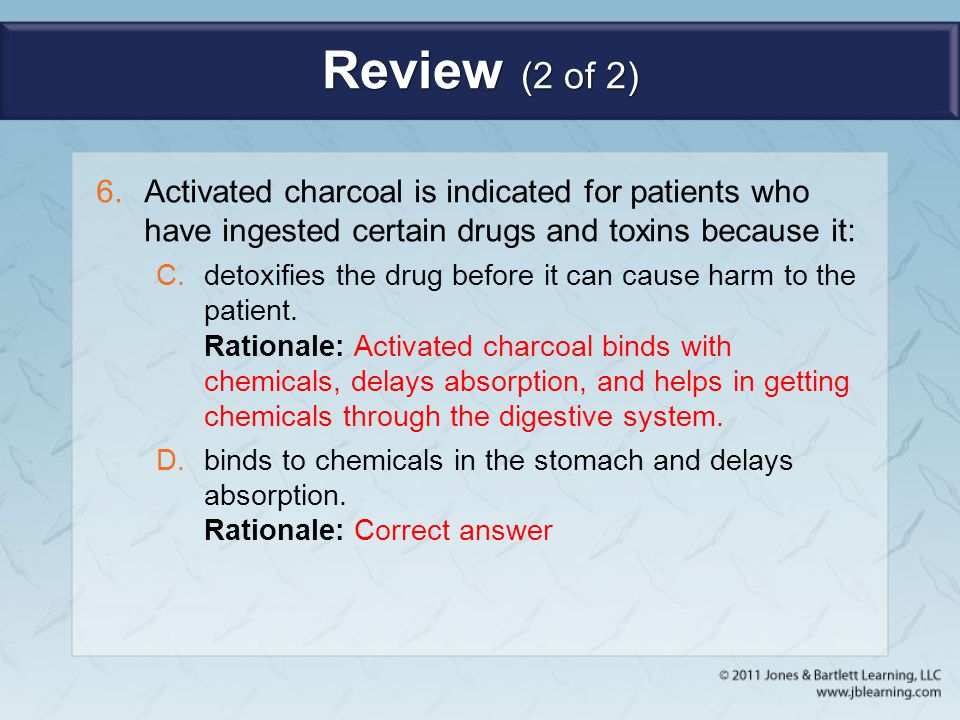 Review (2 of 2) 6.Activated charcoal is indicated for patients who have ingested certain drugs and toxins because it: C.detoxifies the drug before it