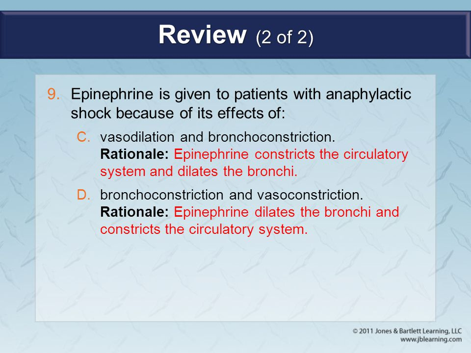 Review (2 of 2) 9.Epinephrine is given to patients with anaphylactic shock because of its effects of: C.vasodilation and bronchoconstriction. Rational