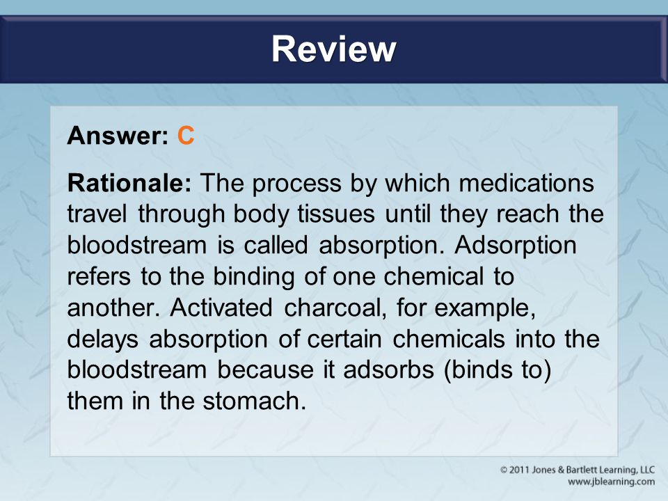 Review Answer: C Rationale: The process by which medications travel through body tissues until they reach the bloodstream is called absorption. Adsorp
