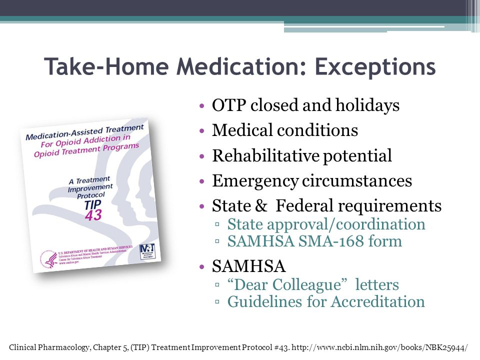 Take-Home Medication: Exceptions OTP closed and holidays Medical conditions Rehabilitative potential Emergency circumstances State & Federal requirements ▫State approval/coordination ▫SAMHSA SMA-168 form SAMHSA ▫ Dear Colleague letters ▫Guidelines for Accreditation Clinical Pharmacology, Chapter 5, (TIP) Treatment Improvement Protocol #43.