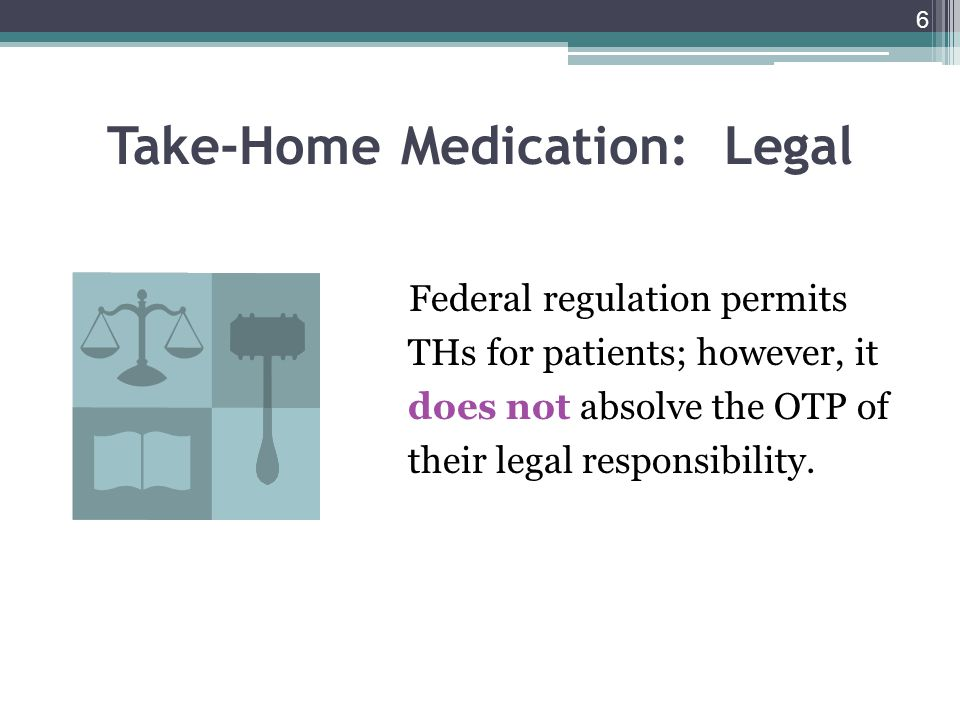 6 Take-Home Medication: Legal Federal regulation permits THs for patients; however, it does not absolve the OTP of their legal responsibility.