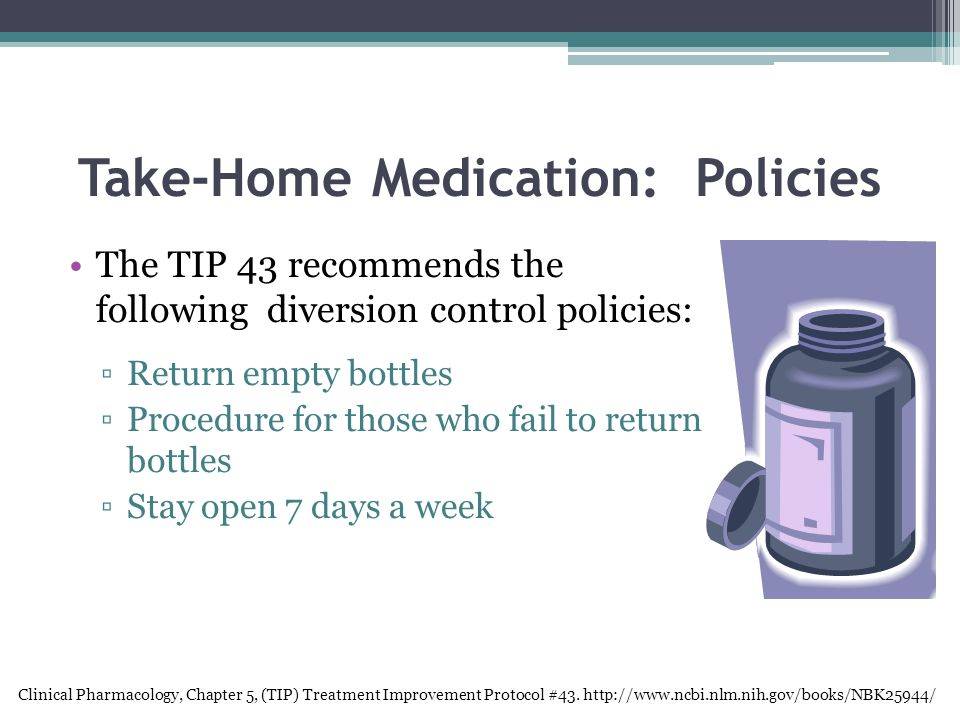 Take-Home Medication: Policies The TIP 43 recommends the following diversion control policies: ▫Return empty bottles ▫Procedure for those who fail to return bottles ▫Stay open 7 days a week Clinical Pharmacology, Chapter 5, (TIP) Treatment Improvement Protocol #43.