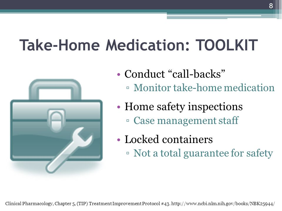 8 Take-Home Medication: TOOLKIT Conduct call-backs ▫Monitor take-home medication Home safety inspections ▫Case management staff Locked containers ▫Not a total guarantee for safety Clinical Pharmacology, Chapter 5, (TIP) Treatment Improvement Protocol #43.