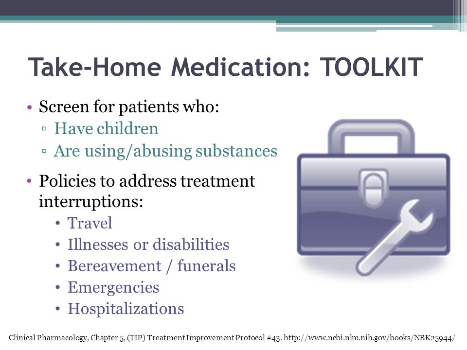 Take-Home Medication: TOOLKIT Screen for patients who: ▫Have children ▫Are using/abusing substances Policies to address treatment interruptions: Travel Illnesses or disabilities Bereavement / funerals Emergencies Hospitalizations Clinical Pharmacology, Chapter 5, (TIP) Treatment Improvement Protocol #43.
