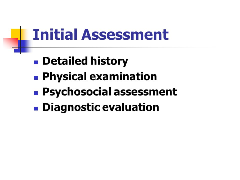 Initial Assessment Detailed history Physical examination Psychosocial assessment Diagnostic evaluation