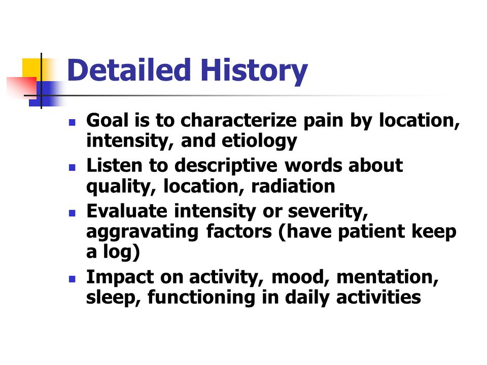 Detailed History Goal is to characterize pain by location, intensity, and etiology Listen to descriptive words about quality, location, radiation Evaluate intensity or severity, aggravating factors (have patient keep a log) Impact on activity, mood, mentation, sleep, functioning in daily activities