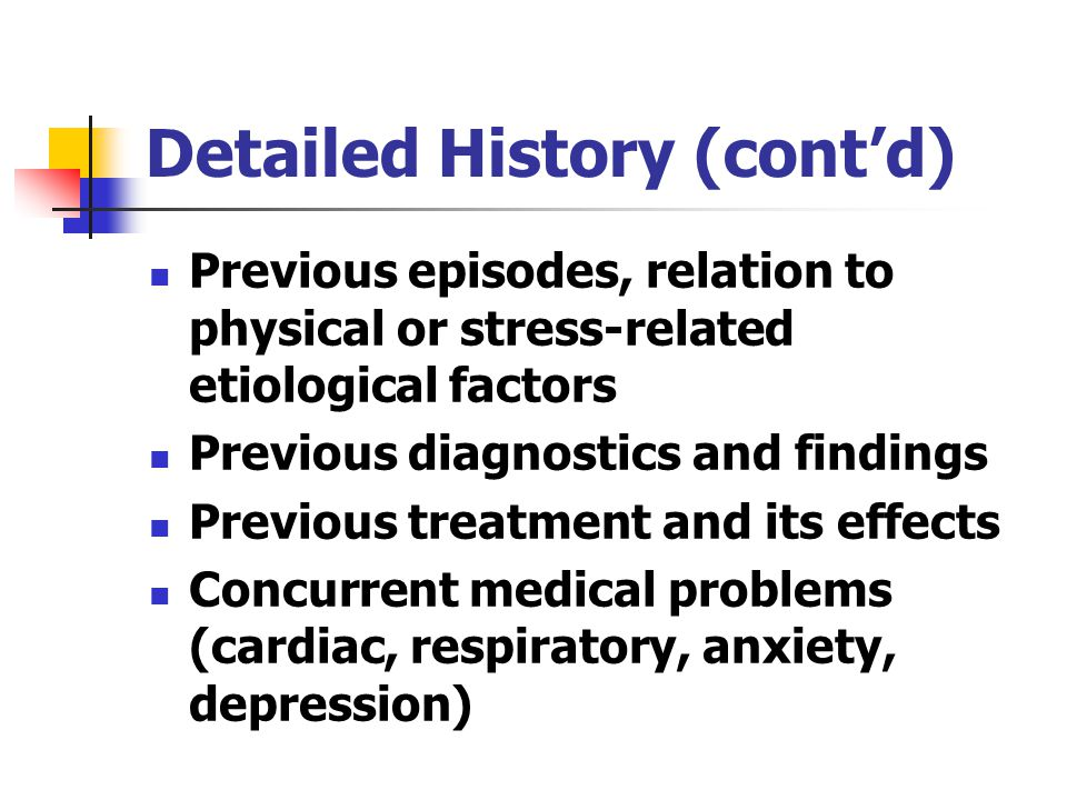 Detailed History (cont'd) Previous episodes, relation to physical or stress-related etiological factors Previous diagnostics and findings Previous treatment and its effects Concurrent medical problems (cardiac, respiratory, anxiety, depression)