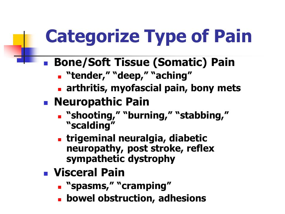 Categorize Type of Pain Bone/Soft Tissue (Somatic) Pain tender, deep, aching arthritis, myofascial pain, bony mets Neuropathic Pain shooting, burning, stabbing, scalding trigeminal neuralgia, diabetic neuropathy, post stroke, reflex sympathetic dystrophy Visceral Pain spasms, cramping bowel obstruction, adhesions