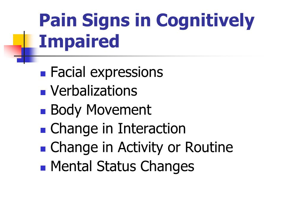 Pain Signs in Cognitively Impaired Facial expressions Verbalizations Body Movement Change in Interaction Change in Activity or Routine Mental Status Changes