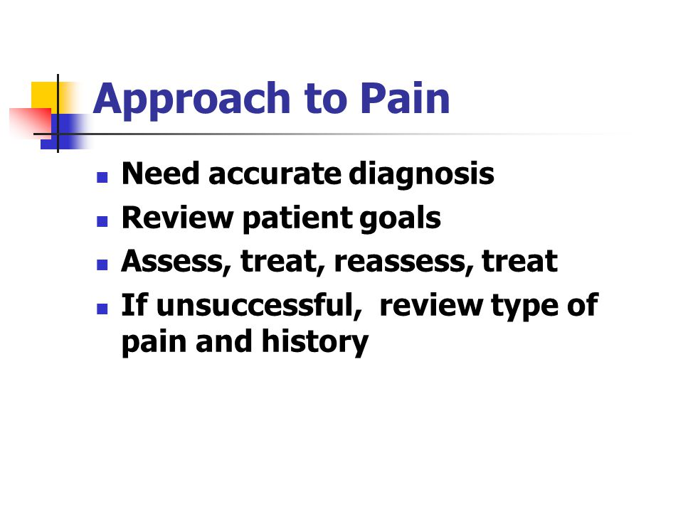 Approach to Pain Need accurate diagnosis Review patient goals Assess, treat, reassess, treat If unsuccessful, review type of pain and history