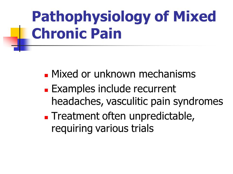 Pathophysiology of Mixed Chronic Pain Mixed or unknown mechanisms Examples include recurrent headaches, vasculitic pain syndromes Treatment often unpredictable, requiring various trials