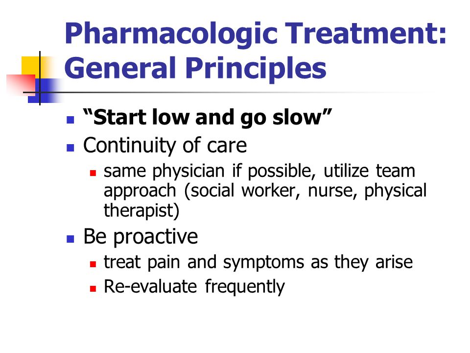 Pharmacologic Treatment: General Principles Start low and go slow Continuity of care same physician if possible, utilize team approach (social worker, nurse, physical therapist) Be proactive treat pain and symptoms as they arise Re-evaluate frequently