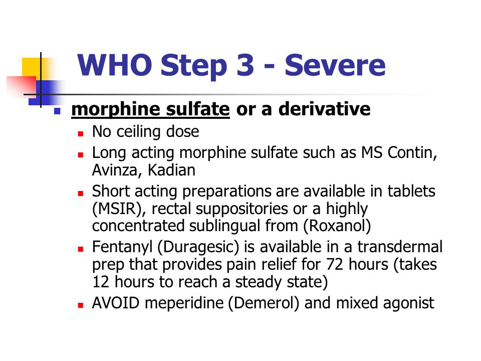 WHO Step 3 - Severe morphine sulfate or a derivative No ceiling dose Long acting morphine sulfate such as MS Contin, Avinza, Kadian Short acting preparations are available in tablets (MSIR), rectal suppositories or a highly concentrated sublingual from (Roxanol) Fentanyl (Duragesic) is available in a transdermal prep that provides pain relief for 72 hours (takes 12 hours to reach a steady state) AVOID meperidine (Demerol) and mixed agonist